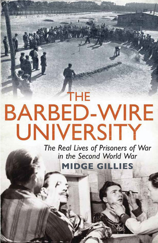 The Barbed-Wire University: The Real Lives of Prisoners of War in the Second World War Midge Gillies