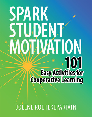 Spark Student Motivation: 101 Easy Activities for Cooperative Learning Jolene L. Roehlkepartain