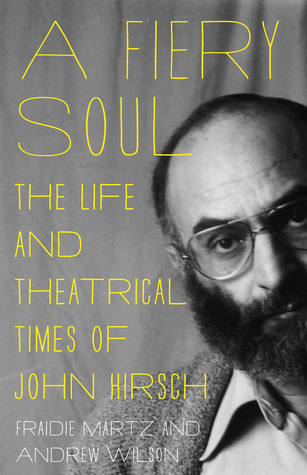 A Fiery Soul: The Life and Theatrical Times of John Hirsch  by  Fraidie Martz