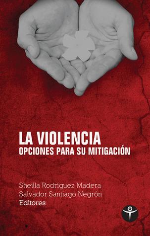 La violencia: opciones para su mitigacion  by  Sheilla Lee Rodríguez Madera