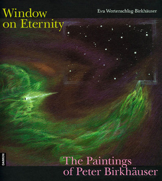 Windows on Eternity: The Paintings of Peter Birkhauser  by  Eva Wertenschlag-Birkhauser
