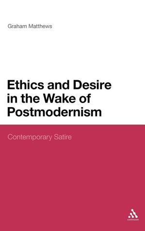 Ethics and Desire in the Wake of Postmodernism: Contemporary Satire  by  Graham Matthews