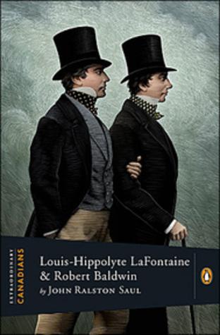 Louis-Hippolyte Lafontaine and Robert Baldwin John Ralston Saul