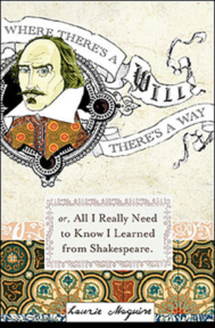 Where Theres a Will: Or Everything I Needed To Know In Life I Learned From Shakespear  by  Laurie Maguire