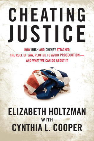 Cheating Justice: How Bush and Cheney Attacked the Rule of Law and Plotted to Avoid Prosecution? and What We Can Do about It Elizabeth Holtzman