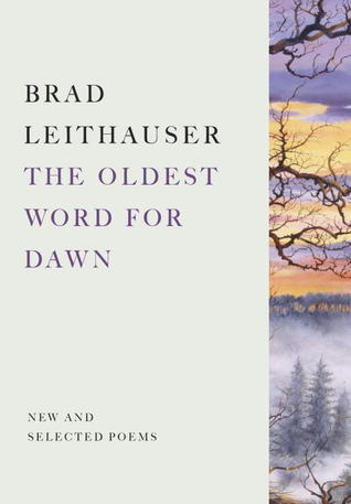 The Oldest Word for Dawn: New and Selected Poems Brad Leithauser