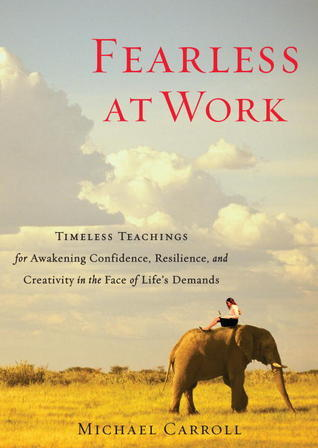 Fearless at Work: Timeless Teachings for Awakening Confidence, Resilience, and Creativity in the Face of Lifes Demands Michael   Carroll