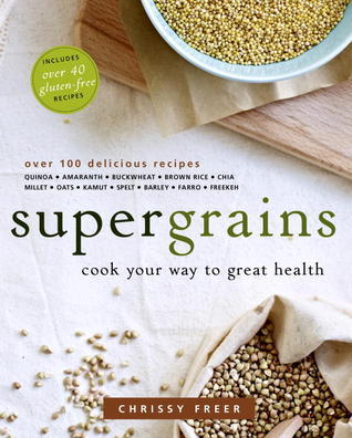 Supergrains: Eat Your Way to Great Health with Grains Everyday  by  Chrissy Freer
