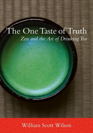 The One Taste of Truth: Zen and the Art of Drinking Tea William Scott Wilson