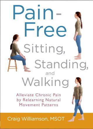 Pain-Free Sitting, Standing, and Walking: Alleviate Chronic Pain  by  Relearning Natural Movement Patterns by Craig  Williamson