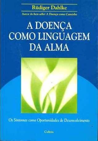 A Doença Como Linguagem da Alma : os sintomas como oportunidade de desenvolviemento  by  Rüdiger Dahlke
