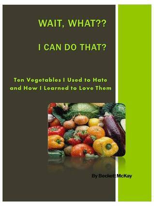 Ten Vegetables I Used to Hate and How I Learned to Love Them  by  Beckett McKay