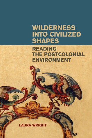 Wilderness into Civilized Shapes: Reading the Postcolonial Environment Laura  Wright