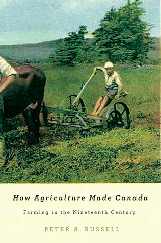 How Agriculture Made Canada: Farming in the Nineteenth Century Peter A. Russell