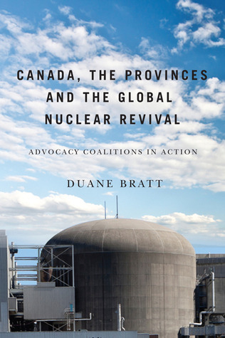 Canada, the Provinces, and the Global Nuclear Revival: Advocacy Coalitions in Action  by  Duane Bratt