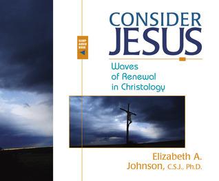 Consider Jesus: Waves of Renewal in Christology Elizabeth A. Johnson