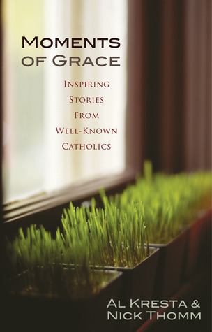 Moments of Grace: Inspiring Stories From Well-Known Catholics  by  Al Kresta