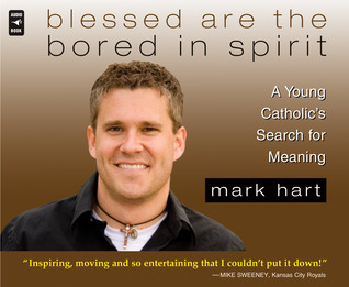 Blessed Are the Bored in Spirit: A Young Catholics Search for Meaning Mark Hart