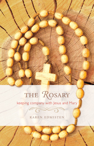 The Rosary: Keeping Company With Jesus and Mary  by  Karen Edmisten