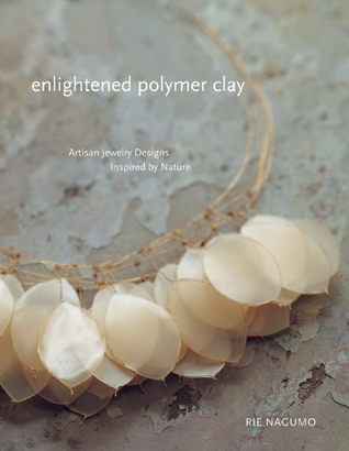 Enlightened Polymer Clay: Artisan Jewelry Designs Inspired Nature by Rie  Nagumo