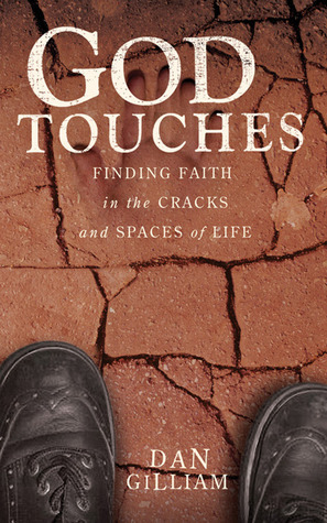 God Touches: Finding Faith in the Cracks and Spaces of My Life Dan C. Gilliam