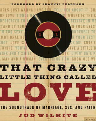 That Crazy Little Thing Called Love: The Soundtrack of Marriage, Sex, and Faith  by  Jud Wilhite