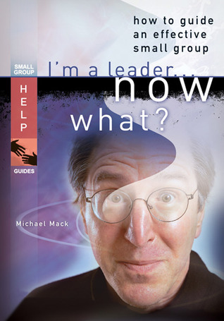 I'm a Leader . . . Now What?: How to Guide an Effective Small Group  by  Michael Mack