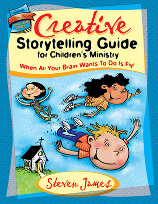 Creative Storytelling Guide for Children's Ministry: When All Your Brain Wants to Do Is Fly! Steven James