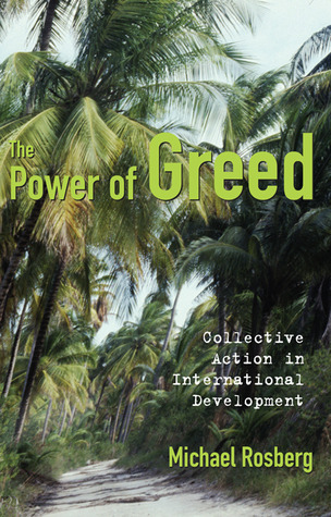 Power of Greed: Collective Action in International Development  by  Michael Rosberg