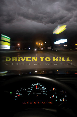 Driven to Kill: Vehicles as Weapons  by  J. Peter Rothe