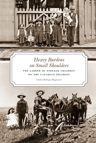 Heavy Burdens on Small Shoulders: The Labour of Pioneer Children on the Canadian Prairies  by  Sandra Rollings-Magnusson