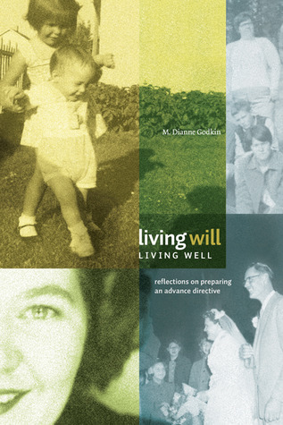 Living Will, Living Well: Reflections on Preparing an Advance Directive  by  M. Dianne Godkin