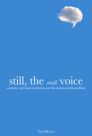 Still, the Small Voice: Narrative, Personal Revelation, and the Mormon Folk Tradition  by  Tom Mould