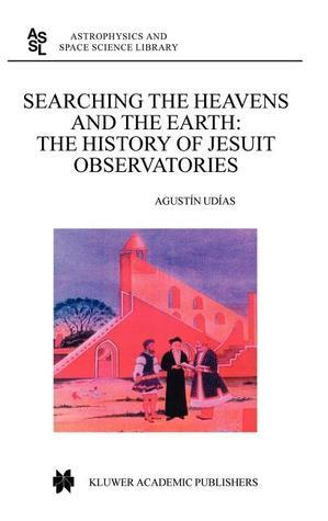 Searching the Heavens and the Earth: The History of Jesuit Observatories  by  Agustin Udias Vallina