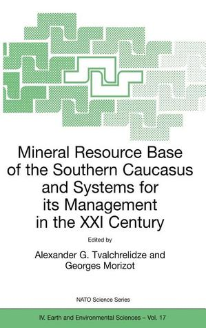 Mineral Resource Base of the Southern Caucasus and Systems for Its Management in the XXI Century: Proceedings of the NATO Advanced Research Workshop on Mineral Resource Base of the Southern Caucasus and Systems for Its Management in the XXI Century Tbi... Carlos G. Dualibe
