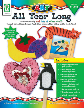 ART--All Year Long, Grades PK - 2: Increase Creativity through Color, Shape, Texture, Paint, Glue, Scissors, Clay, Glitter, and So Much More  by  Sharon Thompson