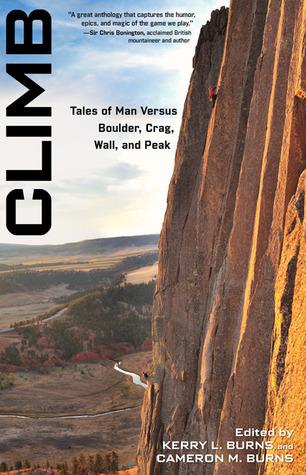 Climb: Tales of Man Versus Boulder, Crag, Wall, and Peak Kerry L. Burns