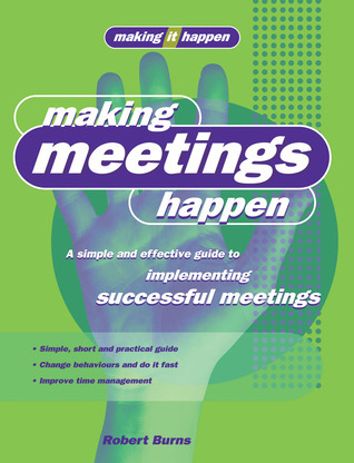 Making Meetings Happen: A Simple and Effective Guide to Implementing Successful Meetings  by  Robert    Burns