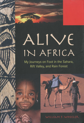 Alive in Africa: My Journeys on Foot in the Sahara, Rift Valley, and Rain Forest  by  William F. Wheeler
