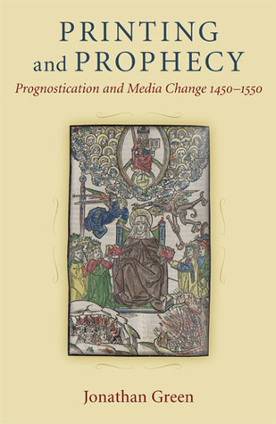Printing and Prophecy: Prognostication and Media Change 1450-1550  by  Jonathan Green