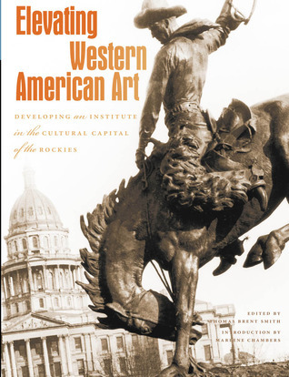 Elevating Western American Art: Developing an Institute in the Cultural Capital of the Rockies  by  Thomas Brent Smith