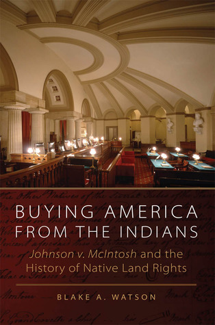 Buying America from the Indians: Johnson v. McIntosh and the History of Native Land Rights  by  Blake A. Watson