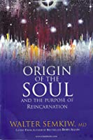 Origin Of The Soul And The Purpose Of Reincarnation  by  Walter Semkiw