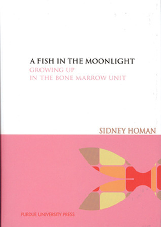 A Fish in the Moonlight A: Growing Up in the Bone Marrow Unit Sidney R. Homan