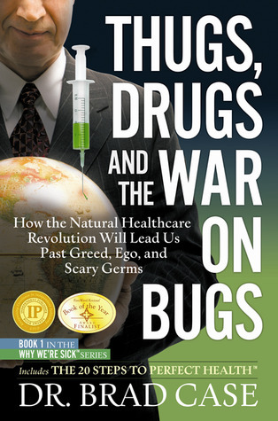 Thugs, Drugs and the War on Bugs: How the Natural Healthcare Revolution Will Lead Us Past Greed, Ego, and Scary Germs Brad Case