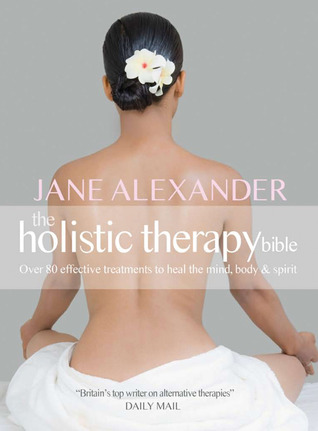 The Holistic Therapy Bible: Over 80 Effective Treatments to Heal the Mind, Body & Spirit Jane Alexander