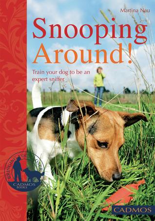 Snooping Around: How to Encourage Your Dogs Sense of Smell Martina Nau