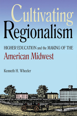Cultivating Regionalism: Higher Education and the Making of the American Midwest  by  Kenneth H. Wheeler