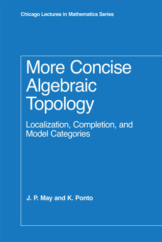 More Concise Algebraic Topology: Localization, Completion, and Model Categories  by  J. Peter May