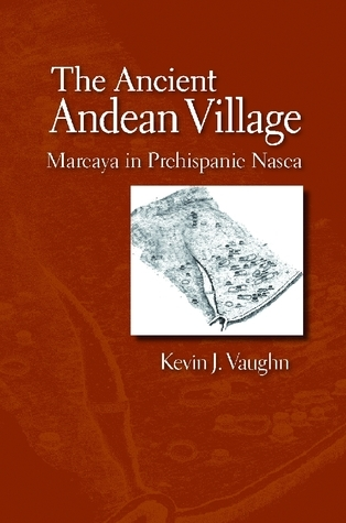 The Ancient Andean Village: Marcaya in Prehispanic Nasca  by  Kevin J. Vaughn
